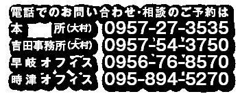 電話でのお問い合わせ・相談のご予約は (本所)大村 0957-27-3535 早岐オフィス 0956-76-8570 時津オフィス 095-894-5270 吉田オフィス 0957-54-3750